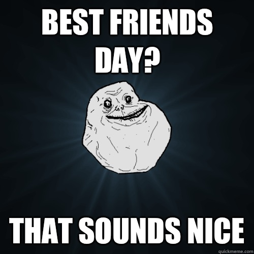 Funniest Meme Sounds : Best friends day that sounds nice forever alone quickmeme