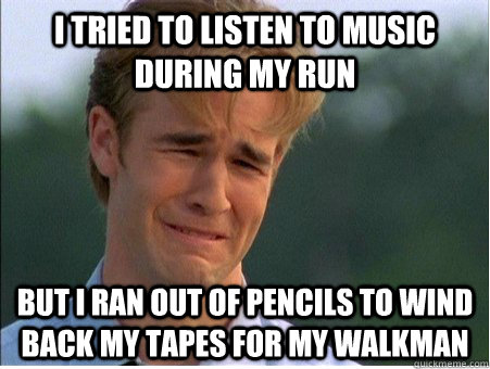 I tried to listen to music during my run but i ran out of pencils to wind back my tapes for my walkman - I tried to listen to music during my run but i ran out of pencils to wind back my tapes for my walkman  1990s Problems