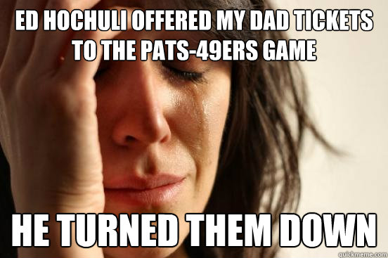 Ed Hochuli offered my dad tickets to the Pats-49ers game He turned them down - Ed Hochuli offered my dad tickets to the Pats-49ers game He turned them down  First World Problems