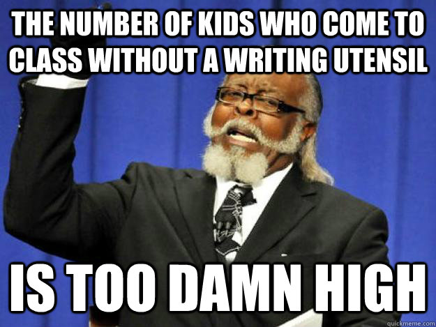 The number of kids who come to class without a writing utensil is too damn high - The number of kids who come to class without a writing utensil is too damn high  Toodamnhigh