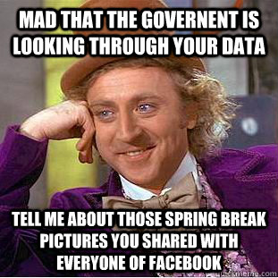Mad that the governent is looking through your data tell me about those spring break pictures you shared with everyone of facebook - Mad that the governent is looking through your data tell me about those spring break pictures you shared with everyone of facebook  Condescending Wonka