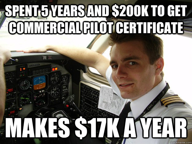 spent 5 years and $200k to get commercial pilot certificate makes $17k a year - spent 5 years and $200k to get commercial pilot certificate makes $17k a year  oblivious regional pilot
