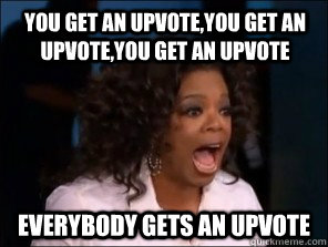 You get an upvote,you get an upvote,you get an upvote everybody gets an upvote