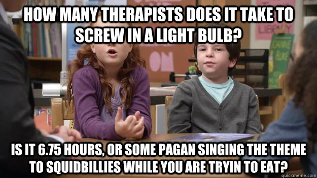 How Many therapists does it take to screw in a light bulb? Is it 6.75 hours, or some pagan singing the theme to squidbillies while you are tryin to eat?