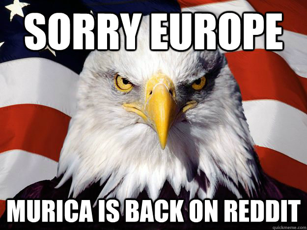Sorry europe  murica is back on reddit - Sorry europe  murica is back on reddit  Good Guy Bald Eagle