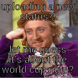 UPLOADING A NEW STATUS?! LET ME GUESS IT'S ABOUT THE WORLD CUP RIGHT? Condescending Wonka
