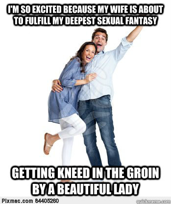I'm so excited because my wife is about to fulfill my deepest sexual fantasy getting kneed in the groin by a beautiful lady - I'm so excited because my wife is about to fulfill my deepest sexual fantasy getting kneed in the groin by a beautiful lady  Victory Couple