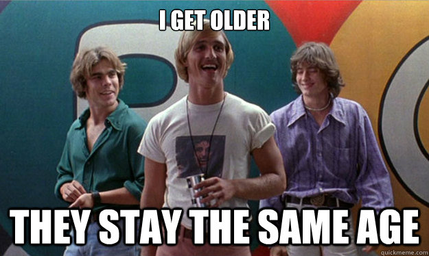 i GET OLDER tHEY STAY THE SAME AGE