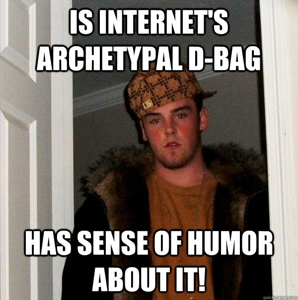 Is internet's archetypal d-BAG Has sense of humor about it! - Is internet's archetypal d-BAG Has sense of humor about it!  Scumbag Steve