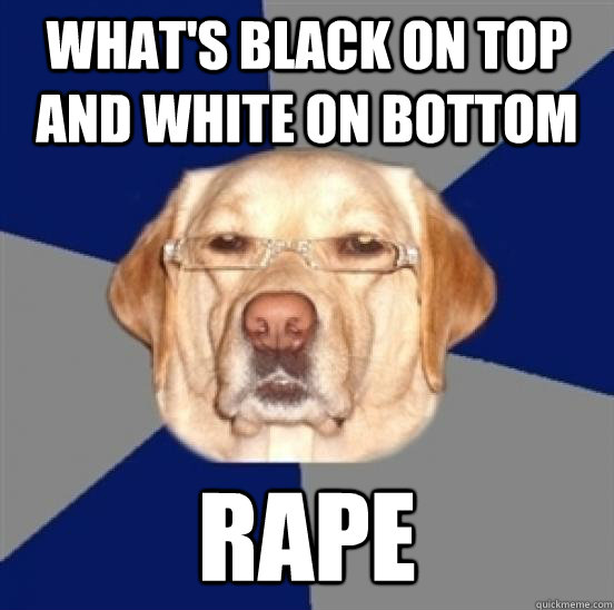 What's black on top and white on bottom rape