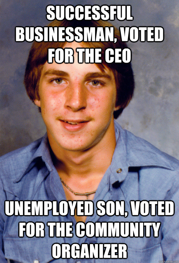 Successful businessman, voted for the CEO Unemployed son, voted for the community organizer  Old Economy Steven