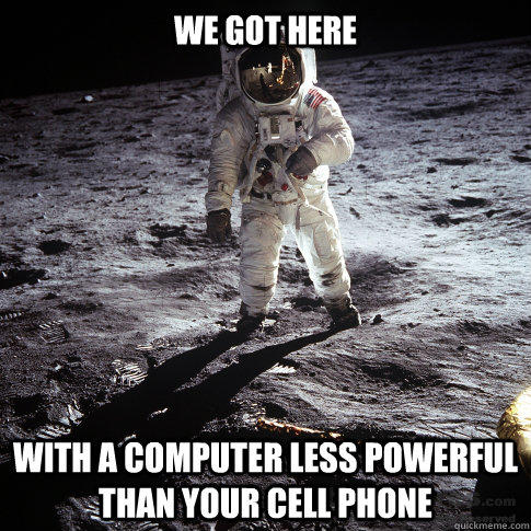 We got here With a computer less powerful than your cell phone - We got here With a computer less powerful than your cell phone  Buzz Aldrin