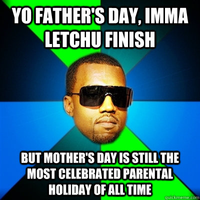 9768fd34c2e1d4257b505a0d1087fd6e0c238a2150d2466653196b647299eb4a yo father's day, imma letchu finish but mother's day is still the
