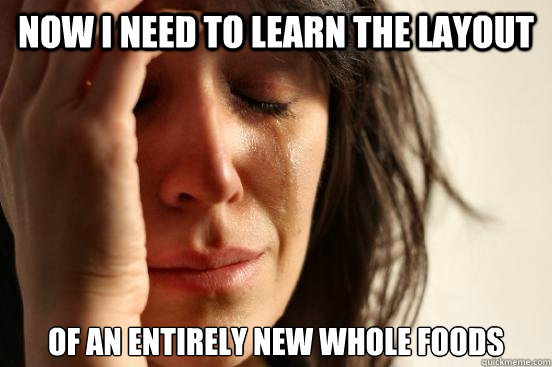 Now I need to learn the layout of an entirely new Whole Foods  First World Problems