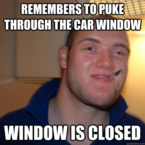 Remembers to puke through the car window Window is closed  Good 10 Guy Greg
