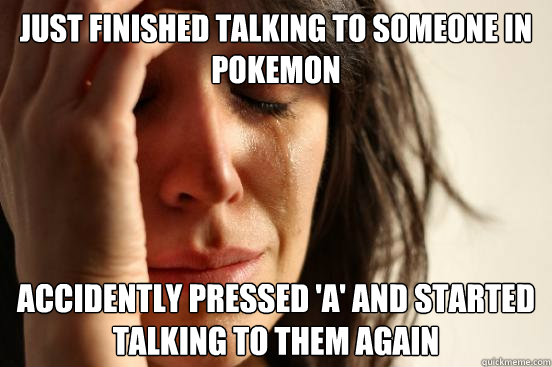 Just finished talking to someone in Pokemon Accidently pressed 'a' and started talking to them again - Just finished talking to someone in Pokemon Accidently pressed 'a' and started talking to them again  First World Problems