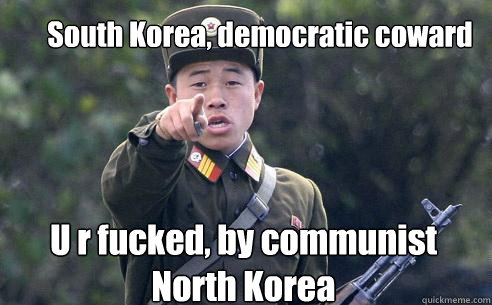 South Korea, democratic coward U r fucked, by communist North Korea  Korea Korshmea