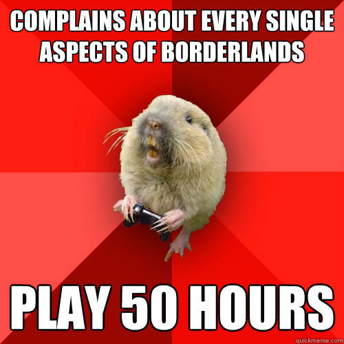 Complains about every single aspects of Borderlands Play 50 hours