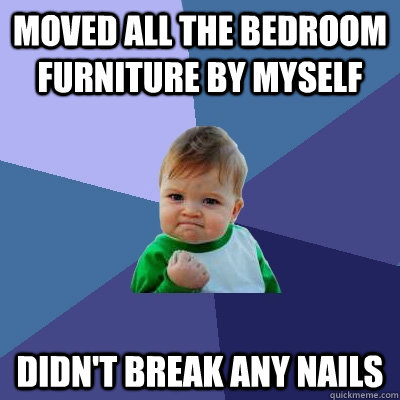 moved all the bedroom furniture by myself didn't break any nails - moved all the bedroom furniture by myself didn't break any nails  Success Kid