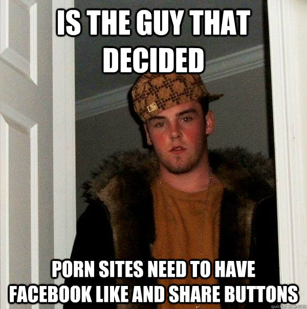 Is the guy that decided  Porn sites need to have   Facebook like and share buttons  - Is the guy that decided  Porn sites need to have   Facebook like and share buttons   Scumbag Steve
