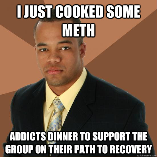 I just cooked some meth addicts dinner to support the group on their path to recovery