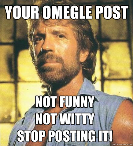 Your Omegle post Not Funny Not Witty Stop posting it!