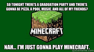 So tonight there's a graduation party and there's gonna be pizza, a pool, music, and all of my friends? Nah... I'm just gonna play minecraft.