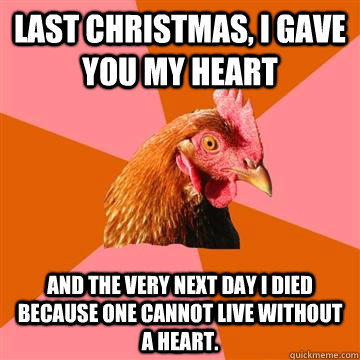 Last Christmas, I gave you my heart and the very next day I died because one cannot live without a heart.  - Last Christmas, I gave you my heart and the very next day I died because one cannot live without a heart.   Anti-Joke Chicken