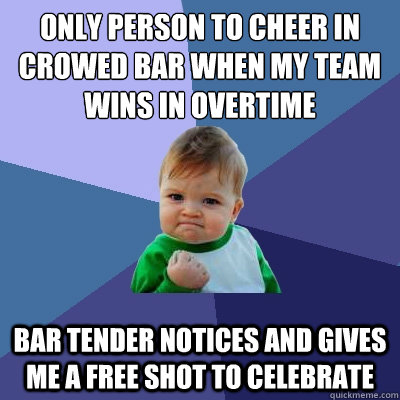 Only person to cheer in crowed bar when my team wins in overtime Bar tender notices and gives me a free shot to celebrate - Only person to cheer in crowed bar when my team wins in overtime Bar tender notices and gives me a free shot to celebrate  Success Kid