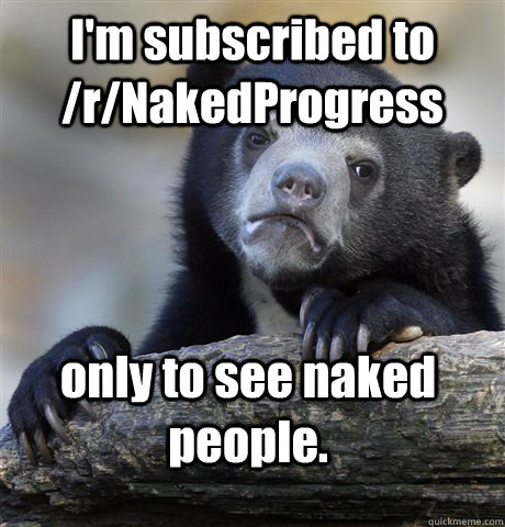 I'm subscribed to /r/NakedProgress only to see naked people. - I'm subscribed to /r/NakedProgress only to see naked people.  Confession Bear