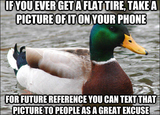 if you ever get a flat tire, take a picture of it on your phone for future reference you can text that picture to people as a great excuse  - if you ever get a flat tire, take a picture of it on your phone for future reference you can text that picture to people as a great excuse   Actual Advice Mallard