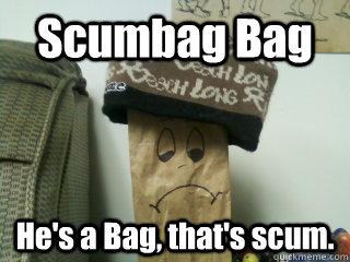 Scumbag Bag He's a Bag, that's scum.  Scumbag Bag