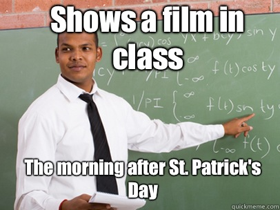 Shows a film in class The morning after St. Patrick's Day
