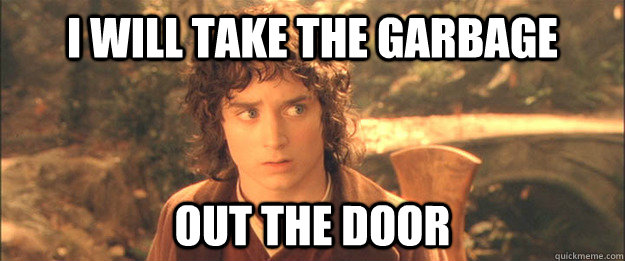 I will take the garbage out the door - I will take the garbage out the door  Friendly Frodo
