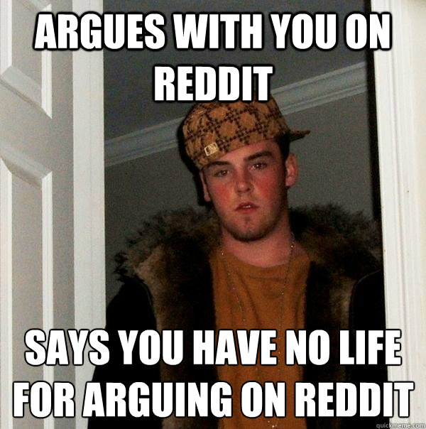 argues with you on reddit says you have no life for arguing on reddit - argues with you on reddit says you have no life for arguing on reddit  Scumbag Steve
