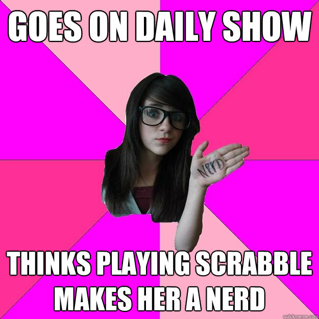 goes on daily show thinks playing scrabble makes her a nerd - goes on daily show thinks playing scrabble makes her a nerd  Idiot Nerd Girl