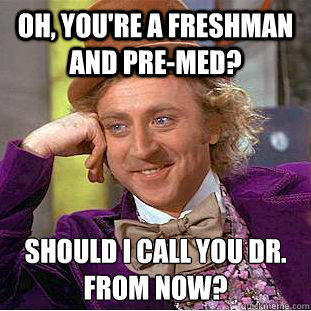 Oh, you're a freshman and pre-med? Should I call you Dr.  from now? - Oh, you're a freshman and pre-med? Should I call you Dr.  from now?  Condescending Wonka