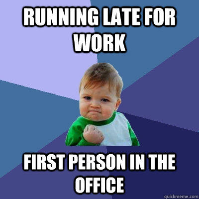 running late for work first person in the office - running late for work first person in the office  Success Kid