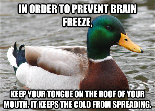In order to prevent brain freeze, Keep your tongue on the roof of your mouth. It keeps the cold from spreading. - In order to prevent brain freeze, Keep your tongue on the roof of your mouth. It keeps the cold from spreading.  Actual Advice Mallard