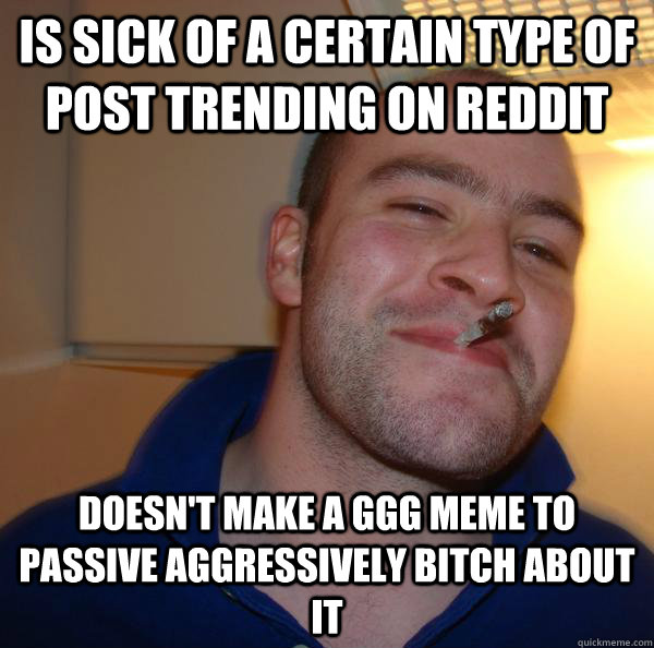 Is sick of a certain type of post trending on reddit Doesn't make a GGG meme to passive aggressively bitch about it - Is sick of a certain type of post trending on reddit Doesn't make a GGG meme to passive aggressively bitch about it  Misc