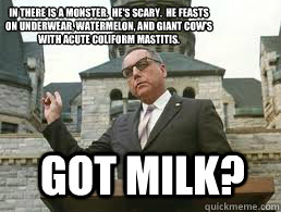 Got Milk? In there is a monster.  He's Scary.  He feasts on underwear, watermelon, and giant cow's with acute coliform mastitis.   - Got Milk? In there is a monster.  He's Scary.  He feasts on underwear, watermelon, and giant cow's with acute coliform mastitis.    Misc