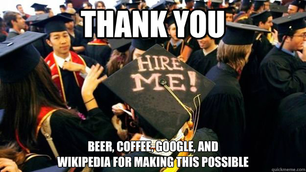 THANK YOU BEER, COFFEE, GOOGLE, AND WIKIPEDIA FOR MAKING THIS POSSIBLE