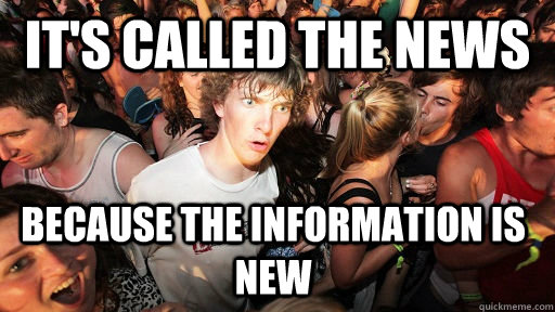 it's called the news because the information is new - it's called the news because the information is new  Sudden Clarity Clarence