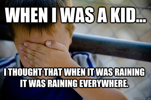 WHEN I WAS A KID... I thought that when it was raining it was raining everywhere. - WHEN I WAS A KID... I thought that when it was raining it was raining everywhere.  Confession kid