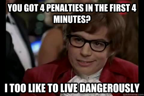 You got 4 penalties in the first 4 minutes? i too like to live dangerously  Dangerously - Austin Powers