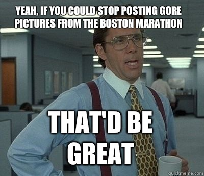 Yeah, if you could stop posting gore pictures from the Boston marathon  That'd be great - Yeah, if you could stop posting gore pictures from the Boston marathon  That'd be great  Bill Lumbergh