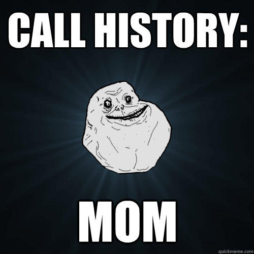 call history: mom - call history: mom  Forever Alone
