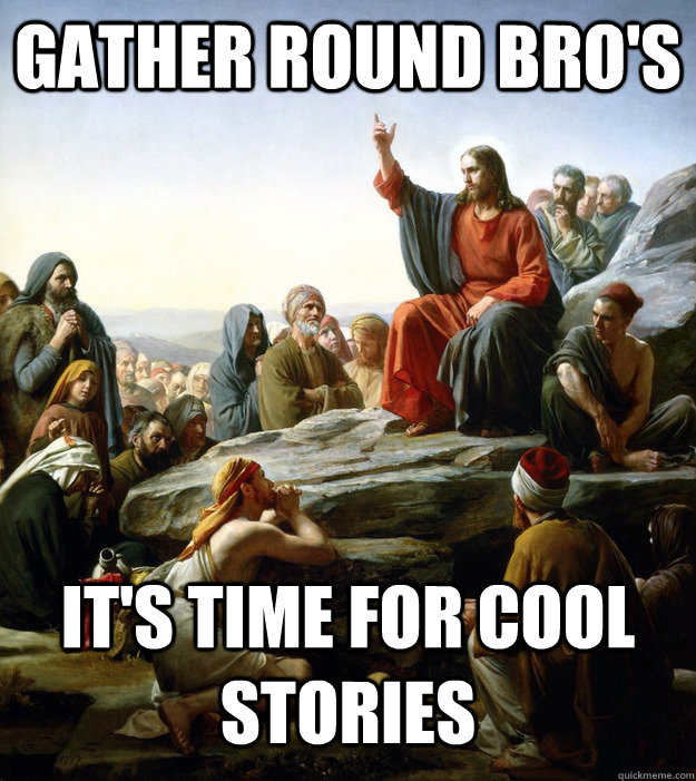 gather round bro's  it's time for cool stories
