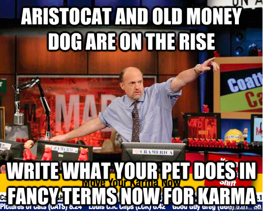 aristocat and old money dog are on the rise write what your pet does in fancy terms now for karma - aristocat and old money dog are on the rise write what your pet does in fancy terms now for karma  move your karma now