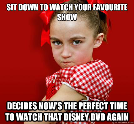 sit down to watch your favourite show decides now's the perfect time to watch that disney dvd again - sit down to watch your favourite show decides now's the perfect time to watch that disney dvd again  Spoiled Little Sister